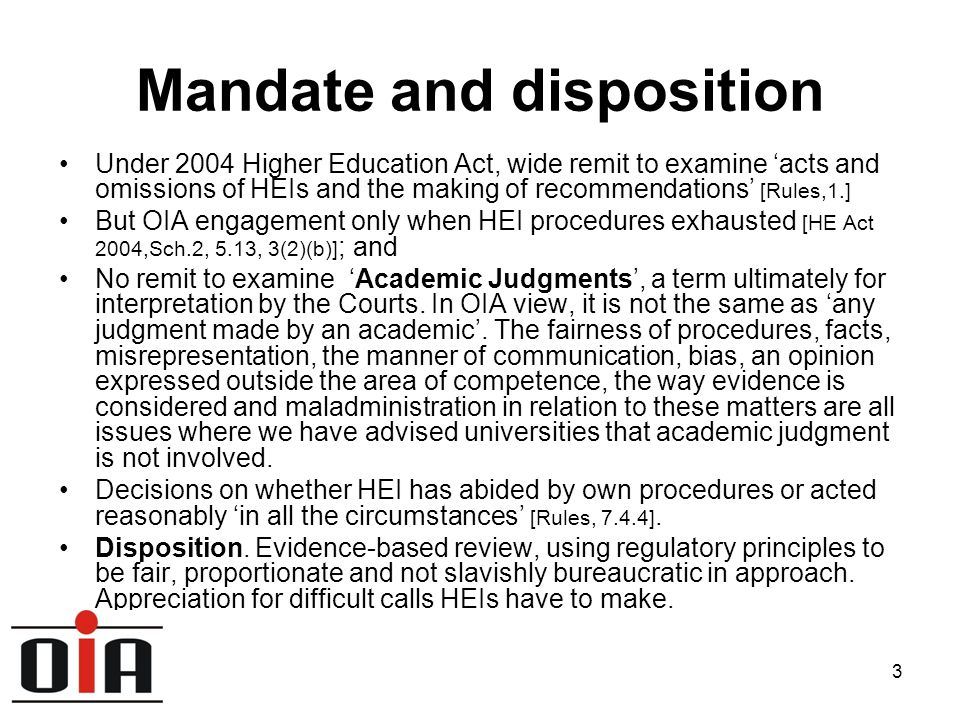 3 Mandate and disposition Under 2004 Higher Education Act, wide remit to examine 'acts and omissions of HEIs and the making of recommendations' [Rules,1.] But OIA engagement only when HEI procedures exhausted [HE Act 2004,Sch.2, 5.13, 3(2)(b)] ; and No remit to examine 'Academic Judgments', a term ultimately for interpretation by the Courts.