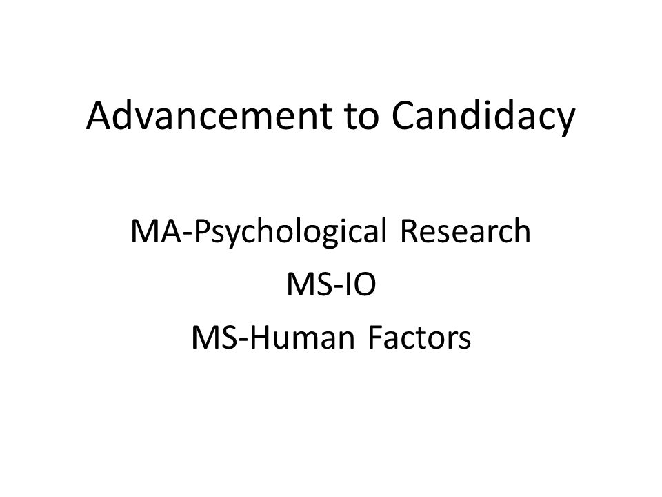 Advancement to Candidacy MA-Psychological Research MS-IO MS-Human Factors