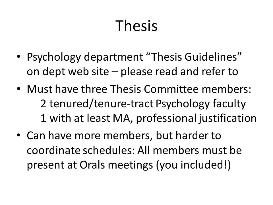 Thesis Psychology department Thesis Guidelines on dept web site – please read and refer to Must have three Thesis Committee members: 2 tenured/tenure-tract Psychology faculty 1 with at least MA, professional justification Can have more members, but harder to coordinate schedules: All members must be present at Orals meetings (you included!)