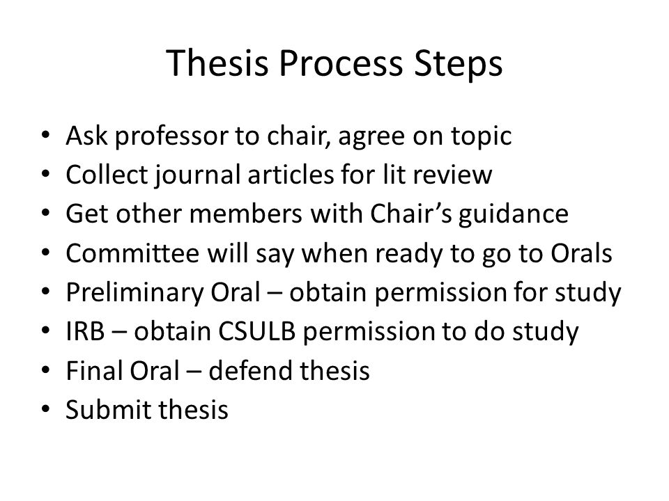Thesis Process Steps Ask professor to chair, agree on topic Collect journal articles for lit review Get other members with Chair's guidance Committee will say when ready to go to Orals Preliminary Oral – obtain permission for study IRB – obtain CSULB permission to do study Final Oral – defend thesis Submit thesis