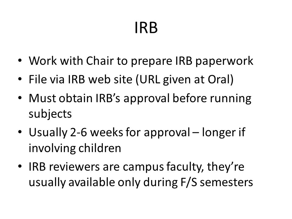 IRB Work with Chair to prepare IRB paperwork File via IRB web site (URL given at Oral) Must obtain IRB's approval before running subjects Usually 2-6 weeks for approval – longer if involving children IRB reviewers are campus faculty, they're usually available only during F/S semesters