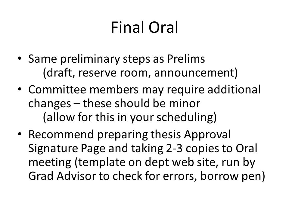 Final Oral Same preliminary steps as Prelims (draft, reserve room, announcement) Committee members may require additional changes – these should be minor (allow for this in your scheduling) Recommend preparing thesis Approval Signature Page and taking 2-3 copies to Oral meeting (template on dept web site, run by Grad Advisor to check for errors, borrow pen)