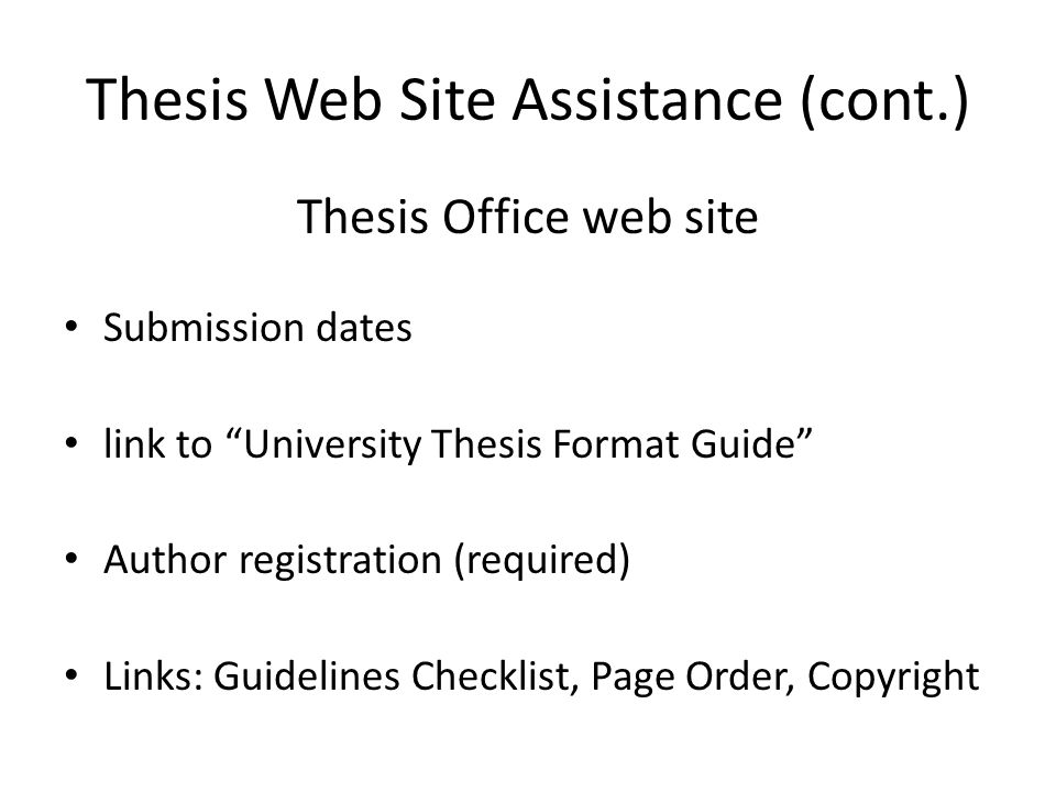 Thesis Web Site Assistance (cont.) Thesis Office web site Submission dates link to University Thesis Format Guide Author registration (required) Links: Guidelines Checklist, Page Order, Copyright