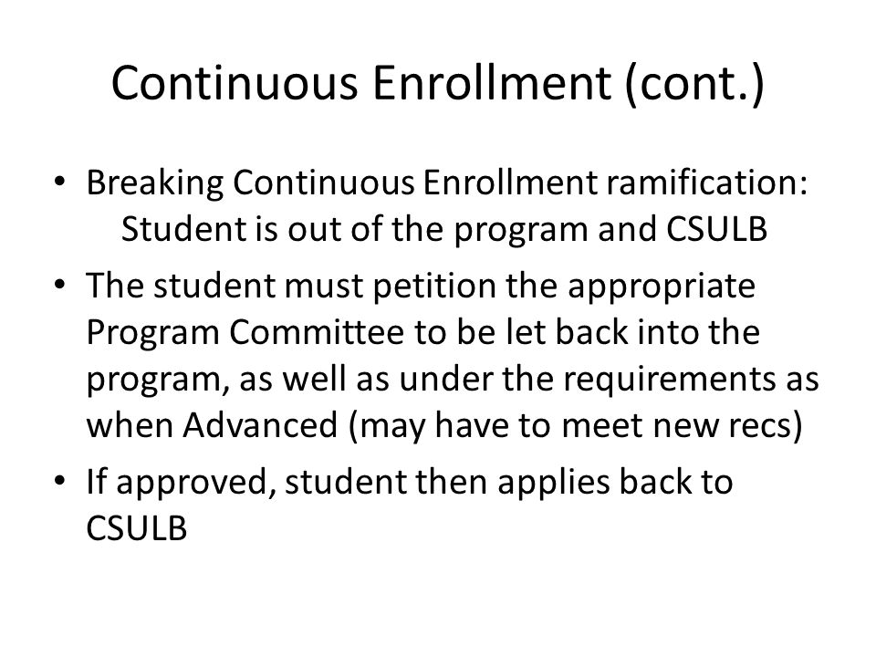 Continuous Enrollment (cont.) Breaking Continuous Enrollment ramification: Student is out of the program and CSULB The student must petition the appropriate Program Committee to be let back into the program, as well as under the requirements as when Advanced (may have to meet new recs) If approved, student then applies back to CSULB