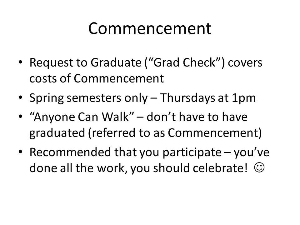 Commencement Request to Graduate ( Grad Check ) covers costs of Commencement Spring semesters only – Thursdays at 1pm Anyone Can Walk – don't have to have graduated (referred to as Commencement) Recommended that you participate – you've done all the work, you should celebrate!
