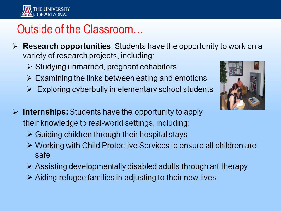  Research opportunities: Students have the opportunity to work on a variety of research projects, including:  Studying unmarried, pregnant cohabitors  Examining the links between eating and emotions  Exploring cyberbully in elementary school students  Internships: Students have the opportunity to apply their knowledge to real-world settings, including:  Guiding children through their hospital stays  Working with Child Protective Services to ensure all children are safe  Assisting developmentally disabled adults through art therapy  Aiding refugee families in adjusting to their new lives Outside of the Classroom…