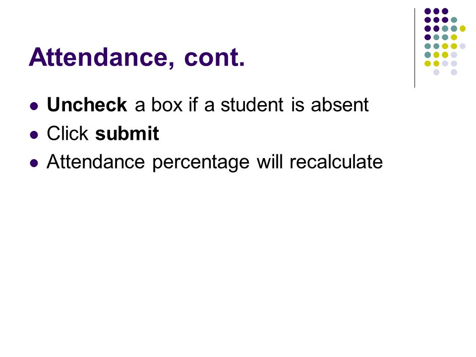 Attendance, cont. Uncheck a box if a student is absent Click submit Attendance percentage will recalculate