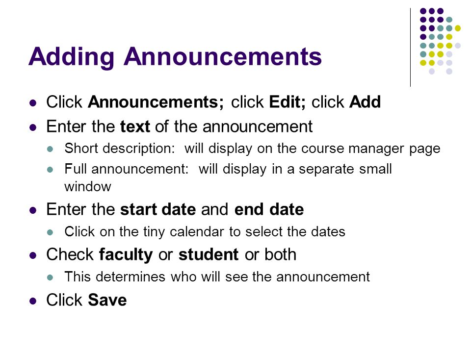 Adding Announcements Click Announcements; click Edit; click Add Enter the text of the announcement Short description: will display on the course manag