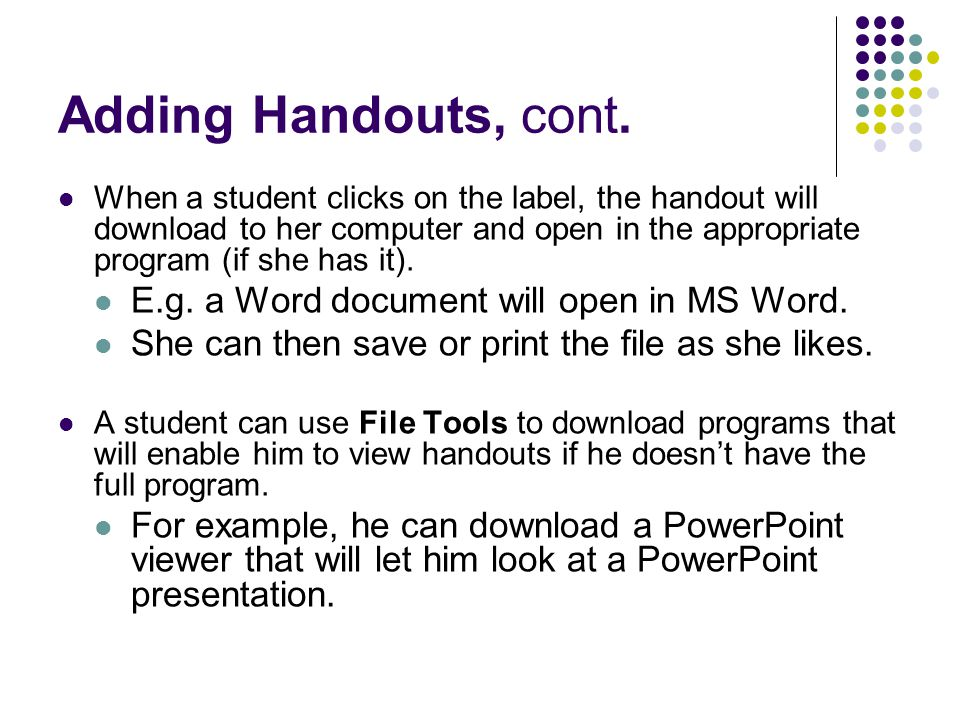 Adding Handouts, cont. When a student clicks on the label, the handout will download to her computer and open in the appropriate program (if she has i