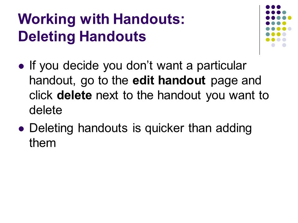 Working with Handouts: Deleting Handouts If you decide you don't want a particular handout, go to the edit handout page and click delete next to the h