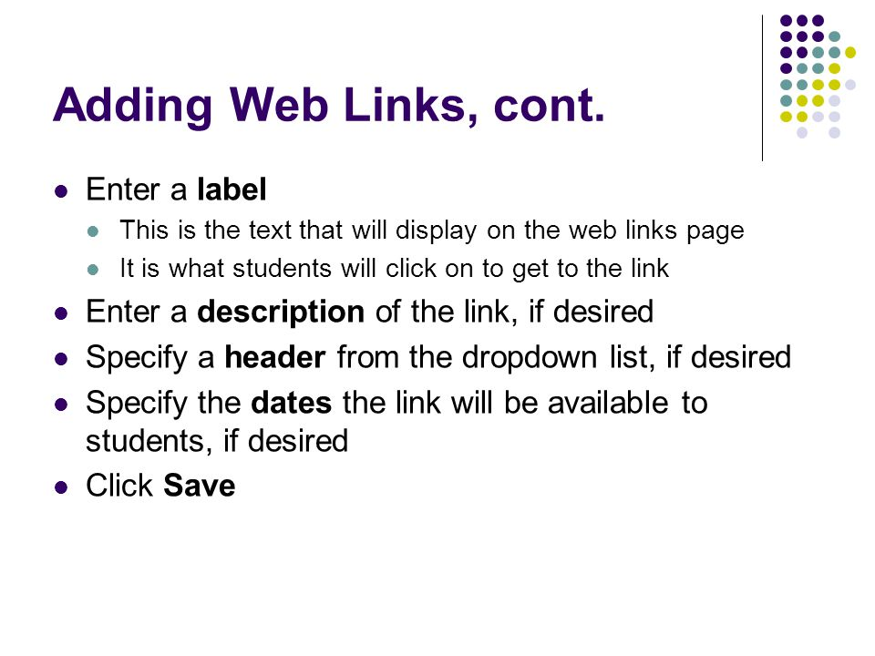 Adding Web Links, cont. Enter a label This is the text that will display on the web links page It is what students will click on to get to the link En