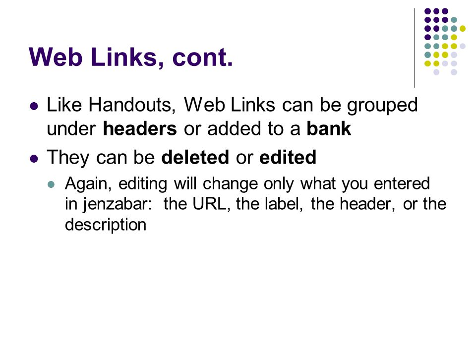 Web Links, cont. Like Handouts, Web Links can be grouped under headers or added to a bank They can be deleted or edited Again, editing will change onl