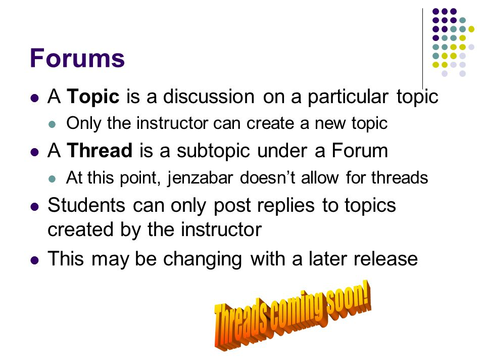 Forums A Topic is a discussion on a particular topic Only the instructor can create a new topic A Thread is a subtopic under a Forum At this point, je