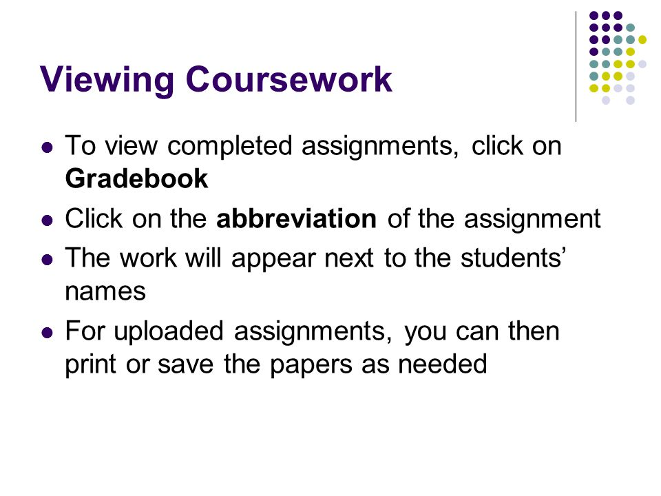 Viewing Coursework To view completed assignments, click on Gradebook Click on the abbreviation of the assignment The work will appear next to the stud