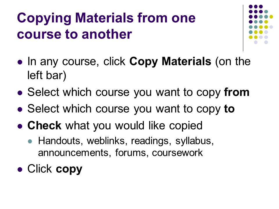 Copying Materials from one course to another In any course, click Copy Materials (on the left bar) Select which course you want to copy from Select wh