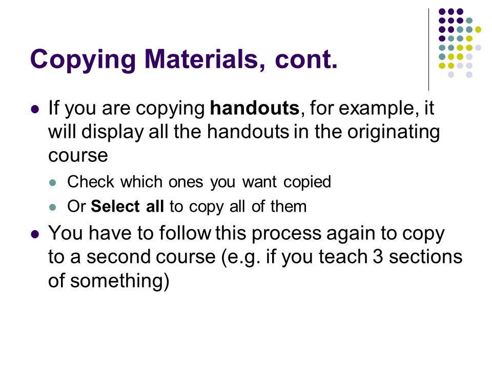 Copying Materials, cont. If you are copying handouts, for example, it will display all the handouts in the originating course Check which ones you wan