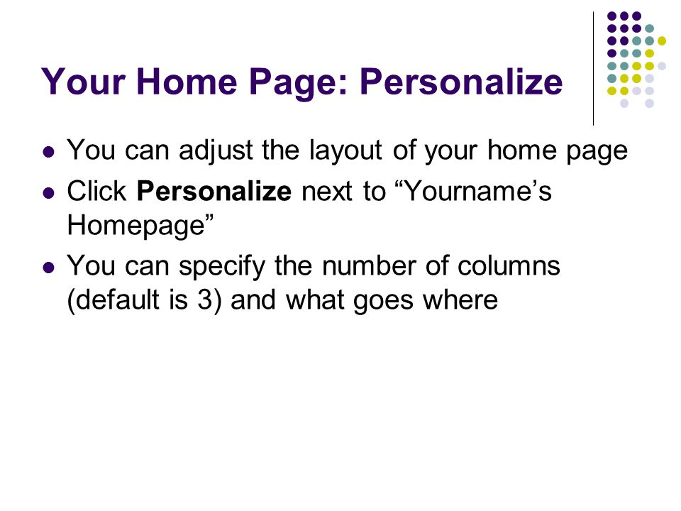 """Your Home Page: Personalize You can adjust the layout of your home page Click Personalize next to """"Yourname's Homepage"""" You can specify the number of"""