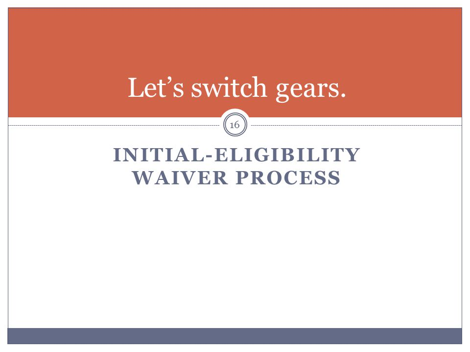 INITIAL-ELIGIBILITY WAIVER PROCESS 16 Let's switch gears.