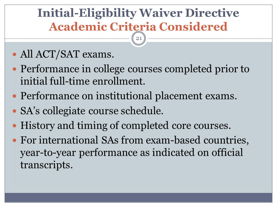 Initial-Eligibility Waiver Directive Academic Criteria Considered 21 All ACT/SAT exams.
