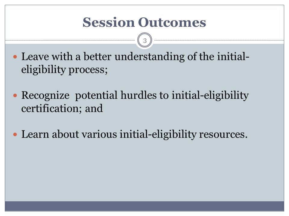 Session Outcomes 3 Leave with a better understanding of the initial- eligibility process; Recognize potential hurdles to initial-eligibility certifica