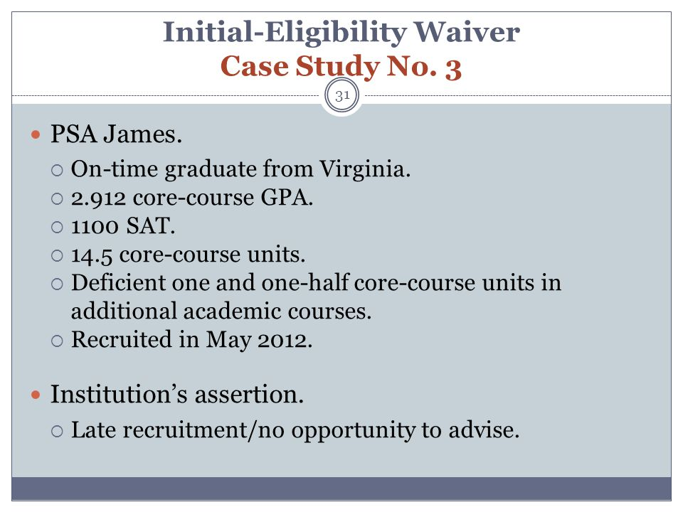Initial-Eligibility Waiver Case Study No. 3 31 PSA James.  On-time graduate from Virginia.  2.912 core-course GPA.  1100 SAT.  14.5 core-course un