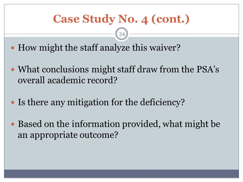 Case Study No. 4 (cont.) How might the staff analyze this waiver? What conclusions might staff draw from the PSA's overall academic record? Is there a
