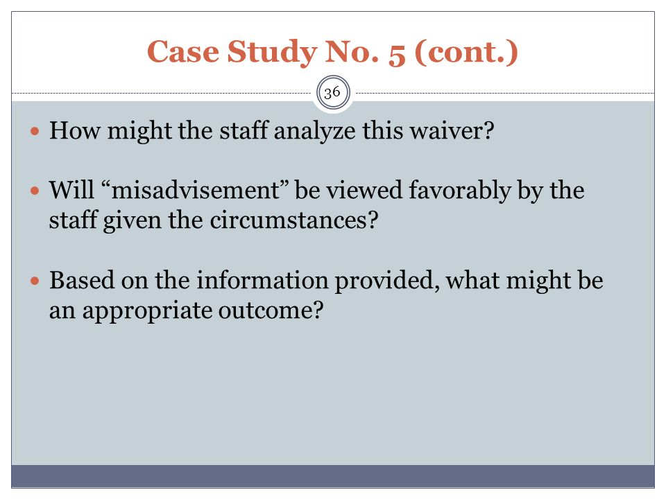 "Case Study No. 5 (cont.) How might the staff analyze this waiver? Will ""misadvisement"" be viewed favorably by the staff given the circumstances? Based"