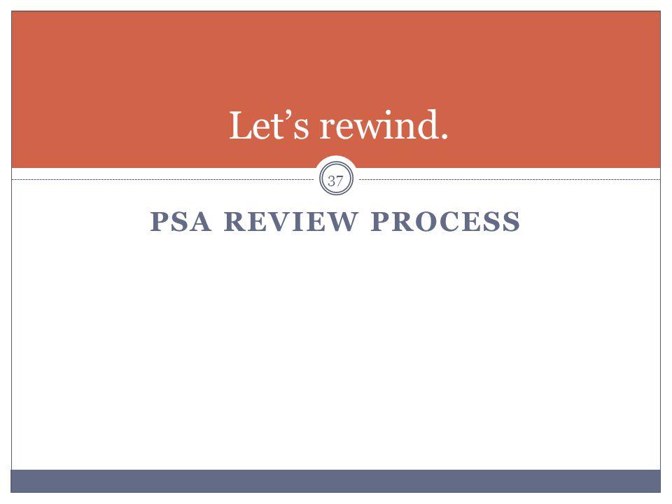 PSA REVIEW PROCESS 37 Let's rewind.