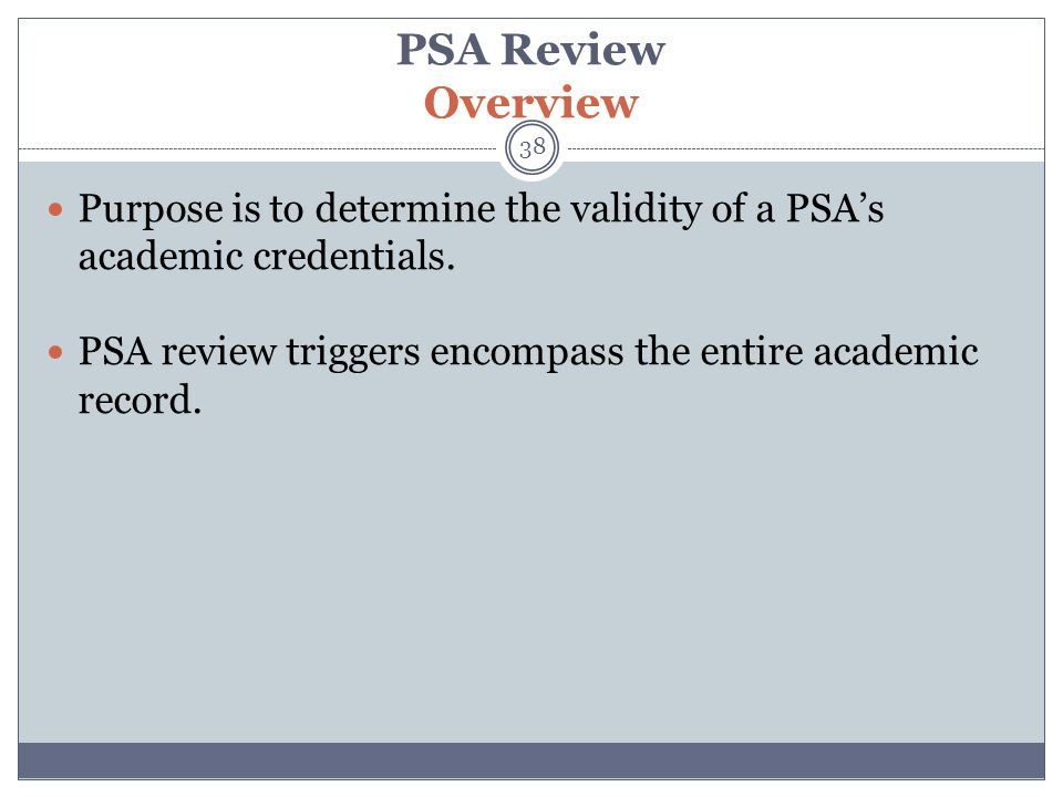 PSA Review Overview 38 Purpose is to determine the validity of a PSA's academic credentials. PSA review triggers encompass the entire academic record.