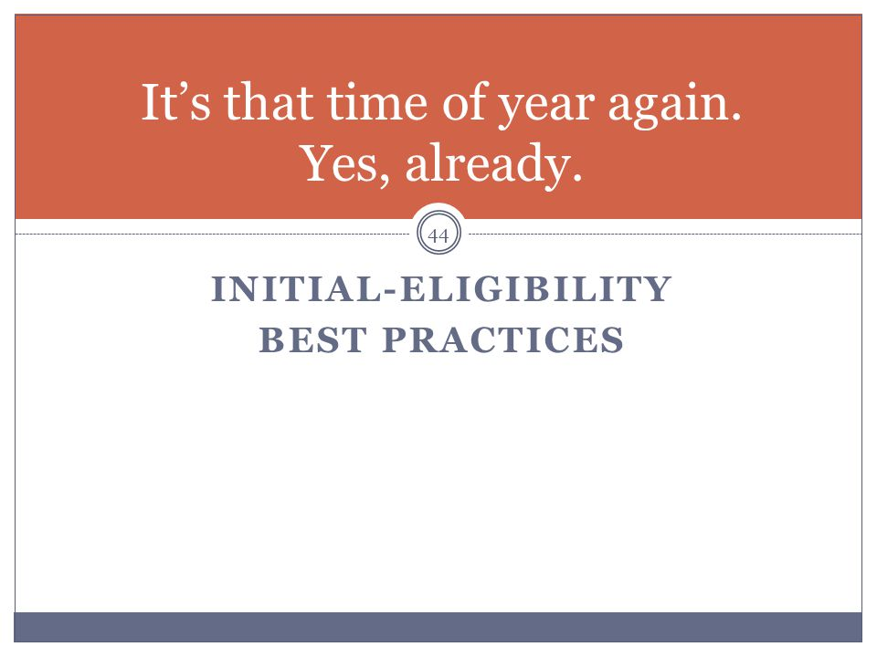 INITIAL-ELIGIBILITY BEST PRACTICES 44 It's that time of year again. Yes, already.