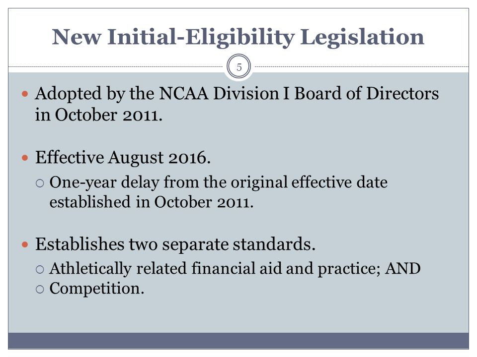 New Initial-Eligibility Legislation 5 Adopted by the NCAA Division I Board of Directors in October 2011.