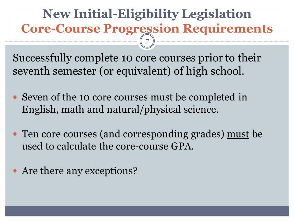 New Initial-Eligibility Legislation Core-Course Progression Requirements 7 Successfully complete 10 core courses prior to their seventh semester (or e