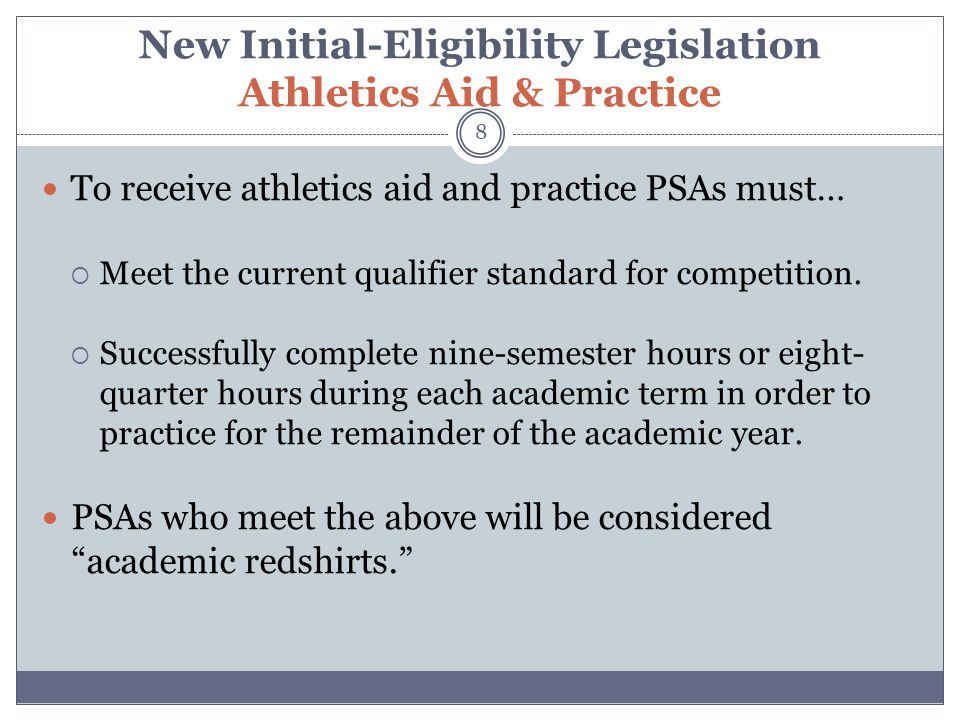 New Initial-Eligibility Legislation Athletics Aid & Practice 8 To receive athletics aid and practice PSAs must…  Meet the current qualifier standard