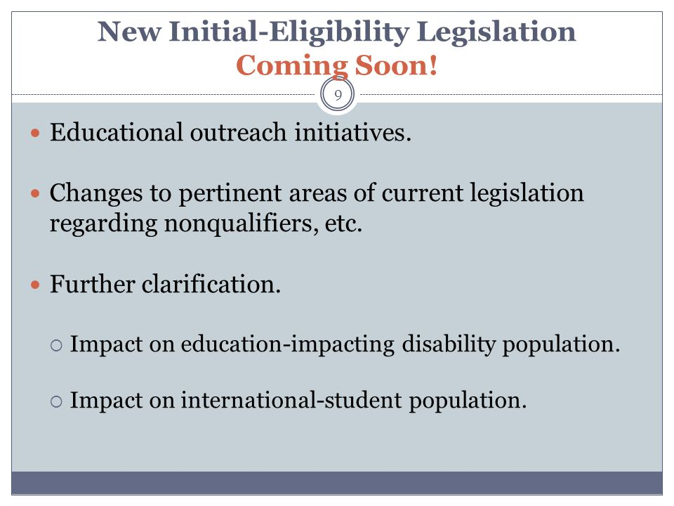 New Initial-Eligibility Legislation Coming Soon! 9 Educational outreach initiatives. Changes to pertinent areas of current legislation regarding nonqu