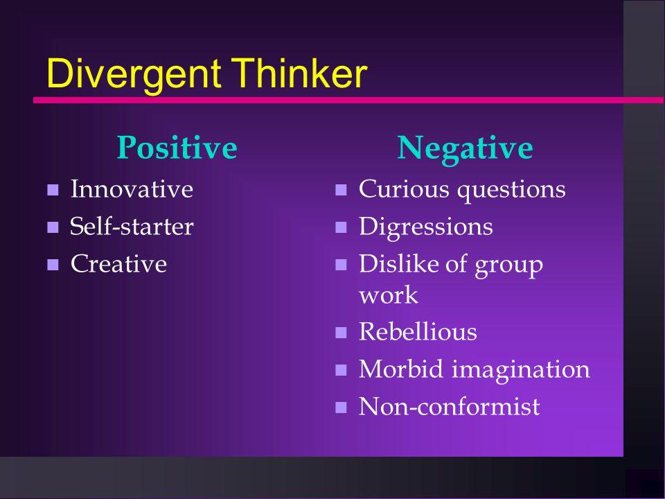 Divergent Thinker Positive n Innovative n Self-starter n Creative Negative n Curious questions n Digressions n Dislike of group work n Rebellious n Morbid imagination n Non-conformist