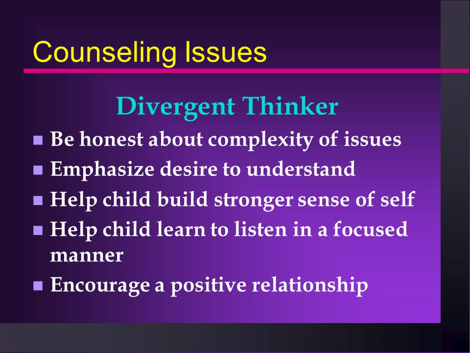Counseling Issues Divergent Thinker n Be honest about complexity of issues n Emphasize desire to understand n Help child build stronger sense of self n Help child learn to listen in a focused manner n Encourage a positive relationship