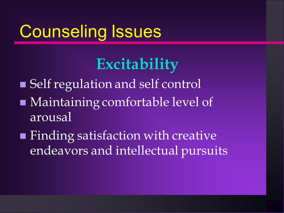 Counseling Issues Excitability n Self regulation and self control n Maintaining comfortable level of arousal n Finding satisfaction with creative ende
