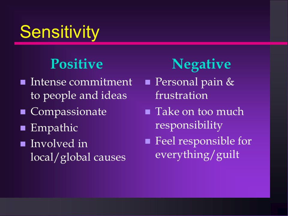Sensitivity Positive n Intense commitment to people and ideas n Compassionate n Empathic n Involved in local/global causes Negative n Personal pain & frustration n Take on too much responsibility n Feel responsible for everything/guilt