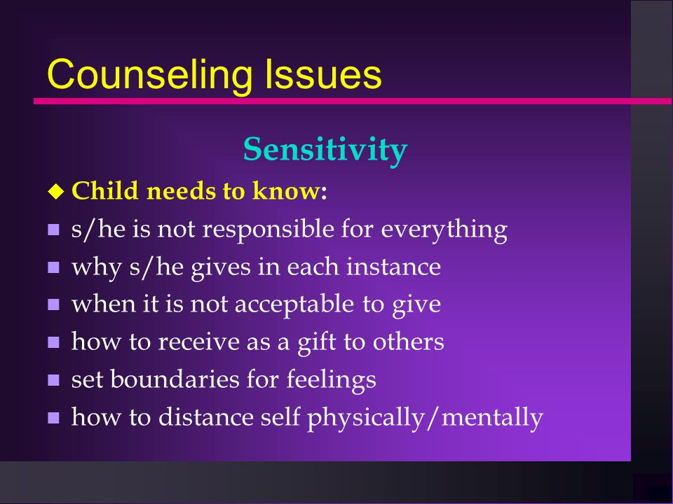 Counseling Issues Sensitivity u Child needs to know: n s/he is not responsible for everything n why s/he gives in each instance n when it is not accep