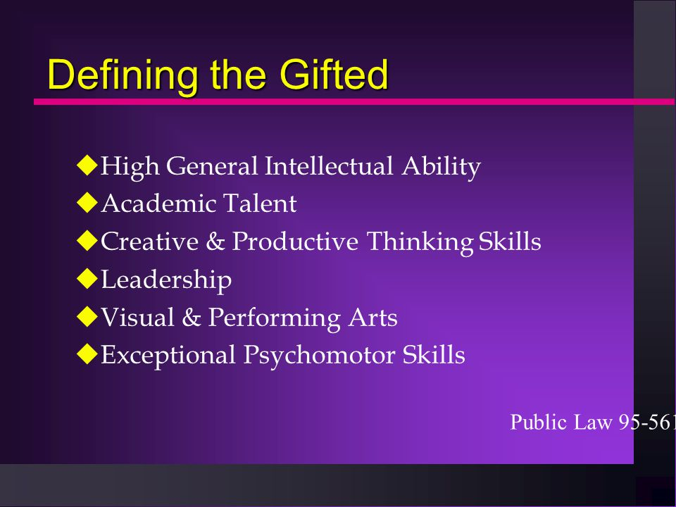 Defining the Gifted uHigh General Intellectual Ability uAcademic Talent uCreative & Productive Thinking Skills uLeadership uVisual & Performing Arts u