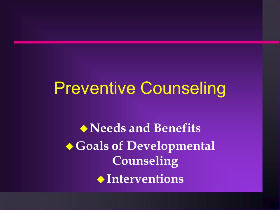 Preventive Counseling u Needs and Benefits u Goals of Developmental Counseling u Interventions