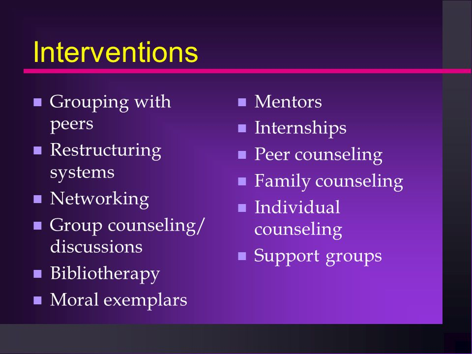Interventions n Grouping with peers n Restructuring systems n Networking n Group counseling/ discussions n Bibliotherapy n Moral exemplars n Mentors n Internships n Peer counseling n Family counseling n Individual counseling n Support groups