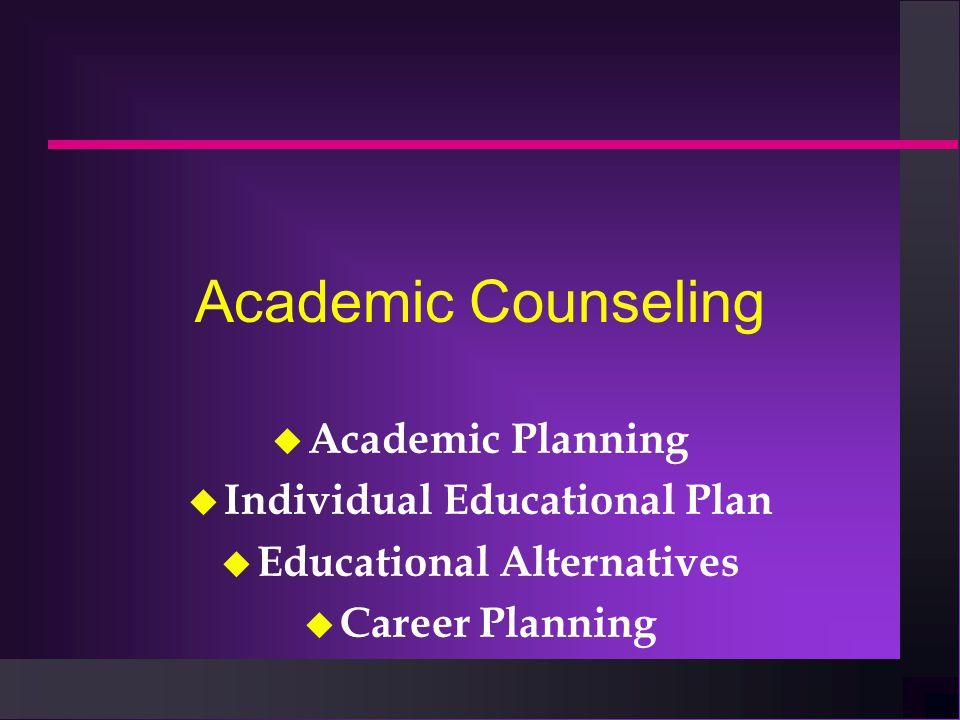 Academic Counseling u Academic Planning u Individual Educational Plan u Educational Alternatives u Career Planning