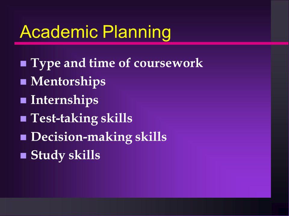 Academic Planning n Type and time of coursework n Mentorships n Internships n Test-taking skills n Decision-making skills n Study skills