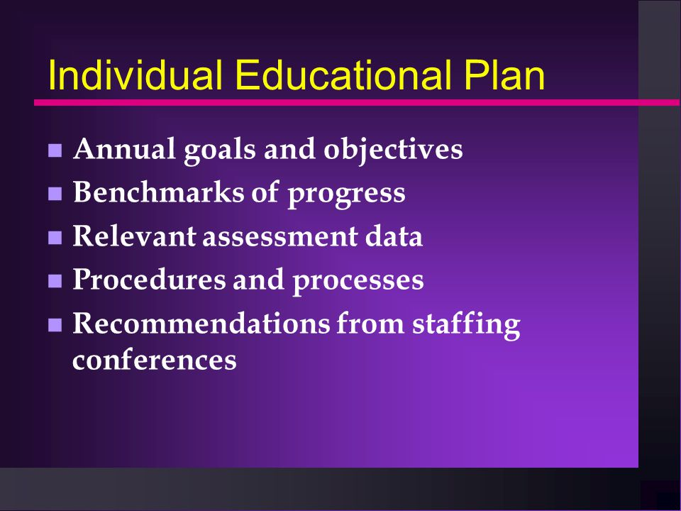 Individual Educational Plan n Annual goals and objectives n Benchmarks of progress n Relevant assessment data n Procedures and processes n Recommendations from staffing conferences