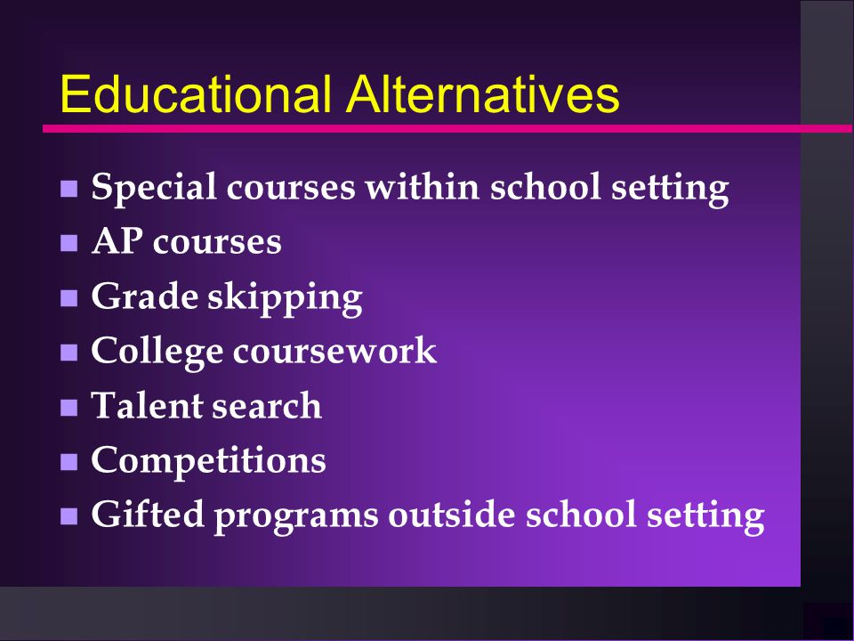 Educational Alternatives n Special courses within school setting n AP courses n Grade skipping n College coursework n Talent search n Competitions n G
