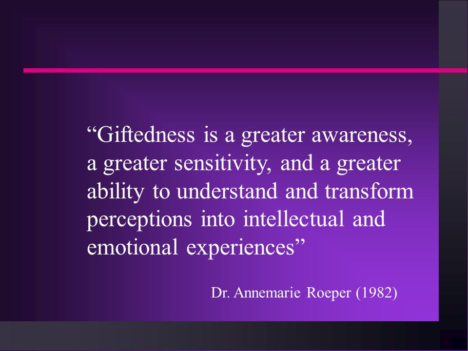 Giftedness is a greater awareness, a greater sensitivity, and a greater ability to understand and transform perceptions into intellectual and emotional experiences Dr.