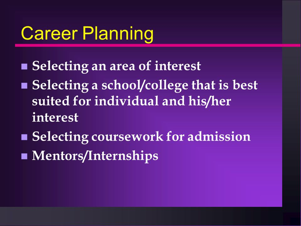 Career Planning n Selecting an area of interest n Selecting a school/college that is best suited for individual and his/her interest n Selecting coursework for admission n Mentors/Internships