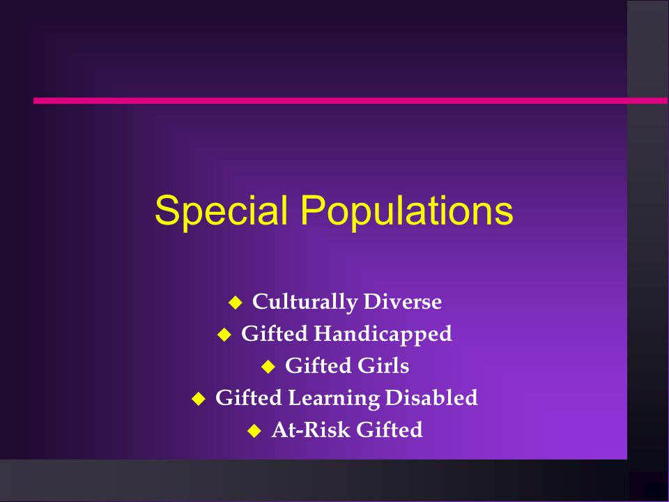 Special Populations u Culturally Diverse u Gifted Handicapped u Gifted Girls u Gifted Learning Disabled u At-Risk Gifted