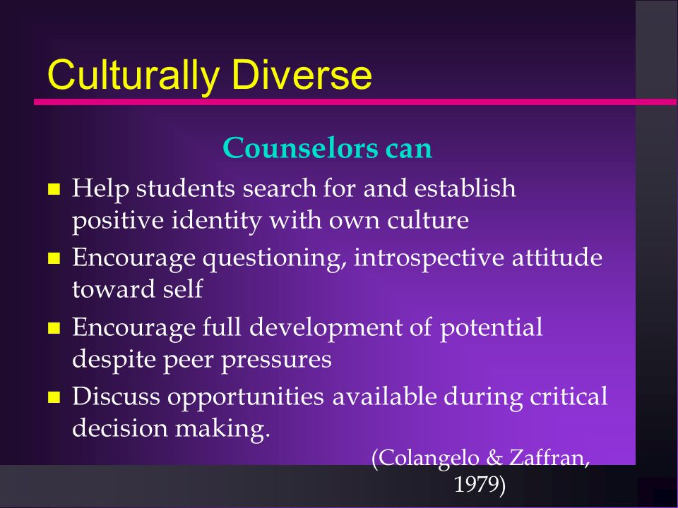 Culturally Diverse Counselors can n Help students search for and establish positive identity with own culture n Encourage questioning, introspective a